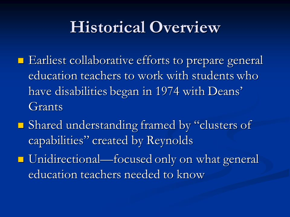 Historical Overview, continued Absence of larger reform context in general teacher education Absence of larger reform context in general teacher education Deans' Grants ended in 1982, but individual collaborative efforts continued at many IHEs nationwide Deans' Grants ended in 1982, but individual collaborative efforts continued at many IHEs nationwide Other IHEs failed to address collaborative programs at all, while many who were engaged in some form of collaboration fell short for a variety of reasons (e.g., the challenging nature of collaboration in higher education) Other IHEs failed to address collaborative programs at all, while many who were engaged in some form of collaboration fell short for a variety of reasons (e.g., the challenging nature of collaboration in higher education)