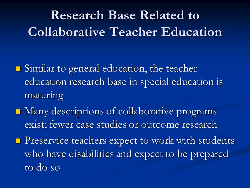 Research Base Related to Collaborative Teacher Education Similar to general education, the teacher education research base in special education is maturing Similar to general education, the teacher education research base in special education is maturing Many descriptions of collaborative programs exist; fewer case studies or outcome research Many descriptions of collaborative programs exist; fewer case studies or outcome research Preservice teachers expect to work with students who have disabilities and expect to be prepared to do so Preservice teachers expect to work with students who have disabilities and expect to be prepared to do so
