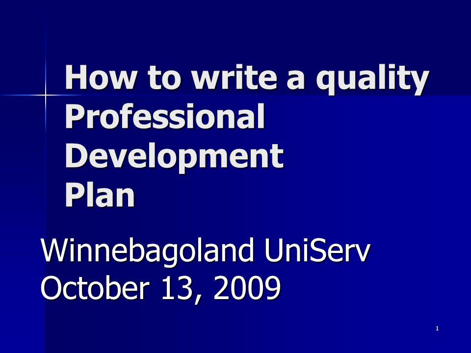 1 How to write a quality Professional Development Plan Winnebagoland UniServ October 13, 2009