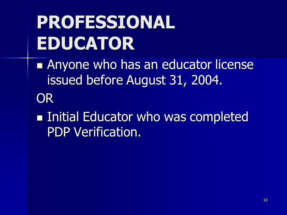 13 PROFESSIONAL EDUCATOR Anyone who has an educator license issued before August 31, 2004. Anyone who has an educator license issued before August 31,