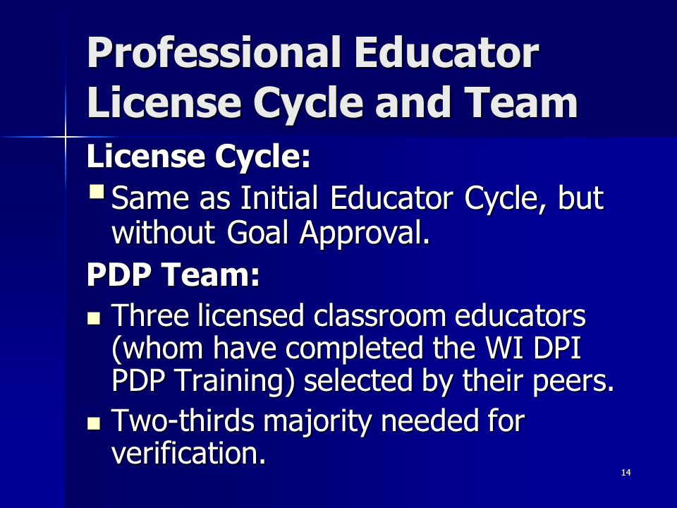 14 Professional Educator License Cycle and Team License Cycle:  Same as Initial Educator Cycle, but without Goal Approval. PDP Team: Three licensed c