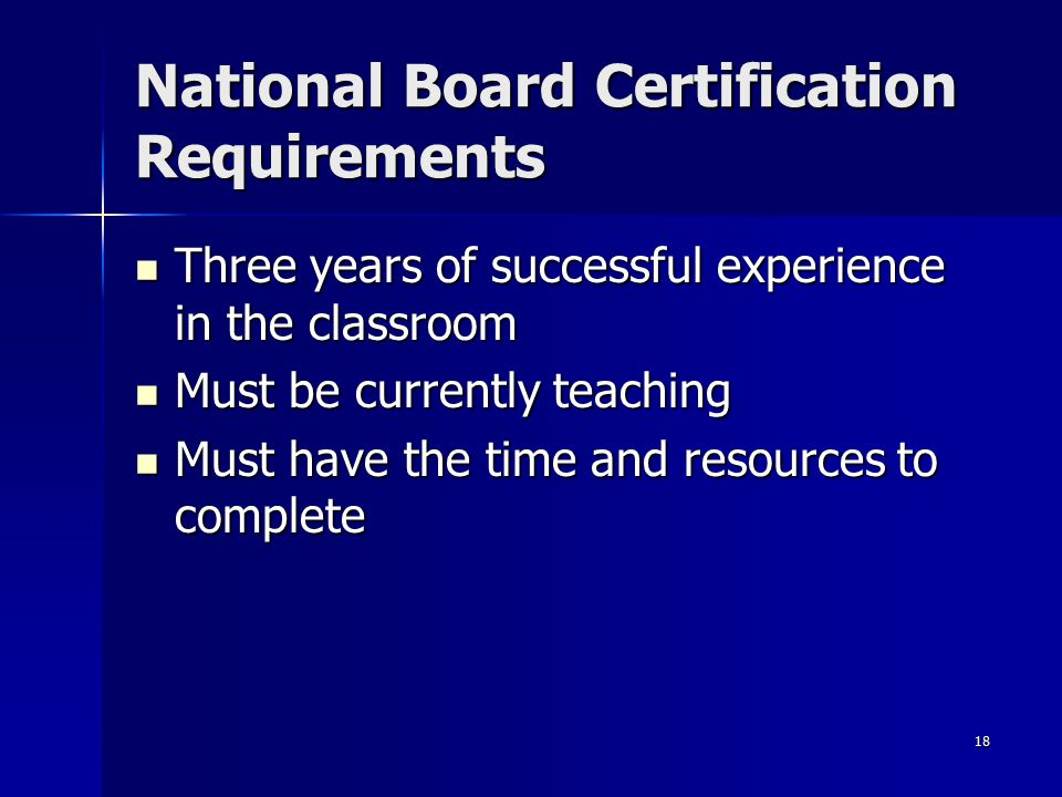 18 National Board Certification Requirements Three years of successful experience in the classroom Three years of successful experience in the classro
