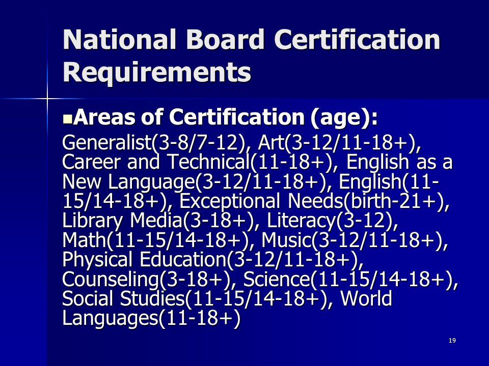 19 National Board Certification Requirements Areas of Certification (age): Areas of Certification (age): Generalist(3-8/7-12), Art(3-12/11-18+), Caree