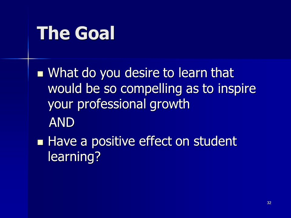 32 The Goal What do you desire to learn that would be so compelling as to inspire your professional growth What do you desire to learn that would be s