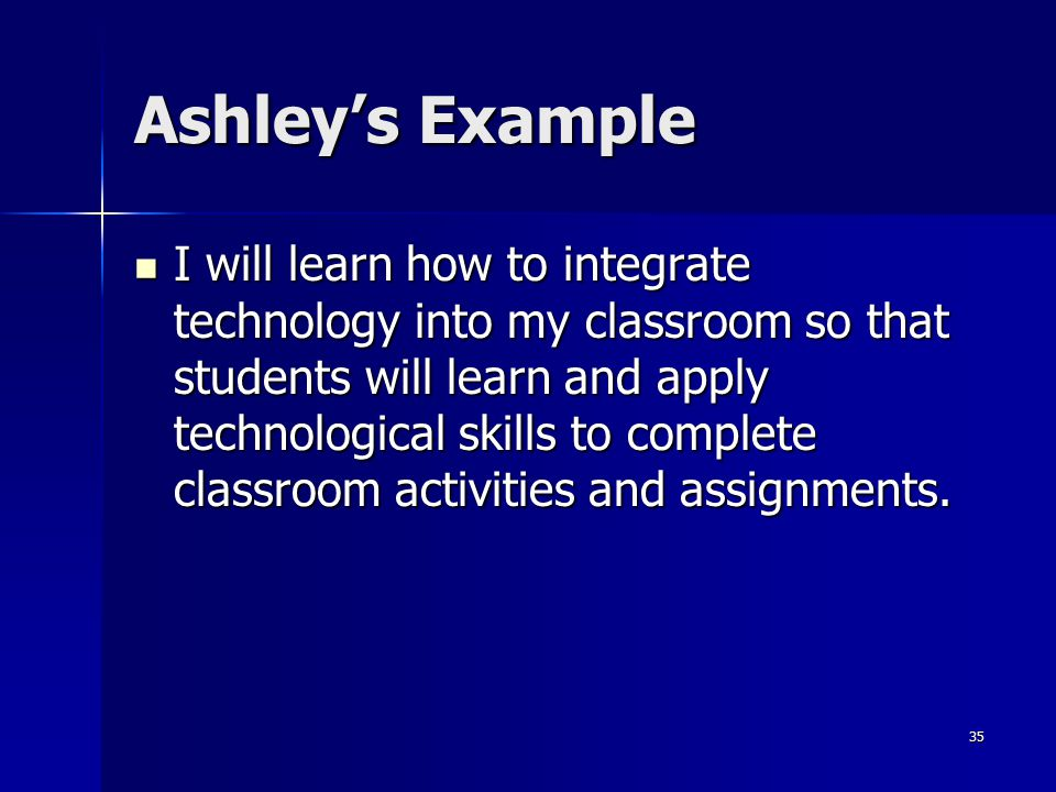 35 Ashley's Example I will learn how to integrate technology into my classroom so that students will learn and apply technological skills to complete