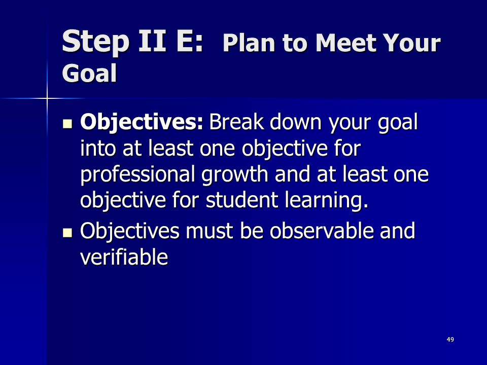 49 Step II E: Plan to Meet Your Goal Objectives: Break down your goal into at least one objective for professional growth and at least one objective f