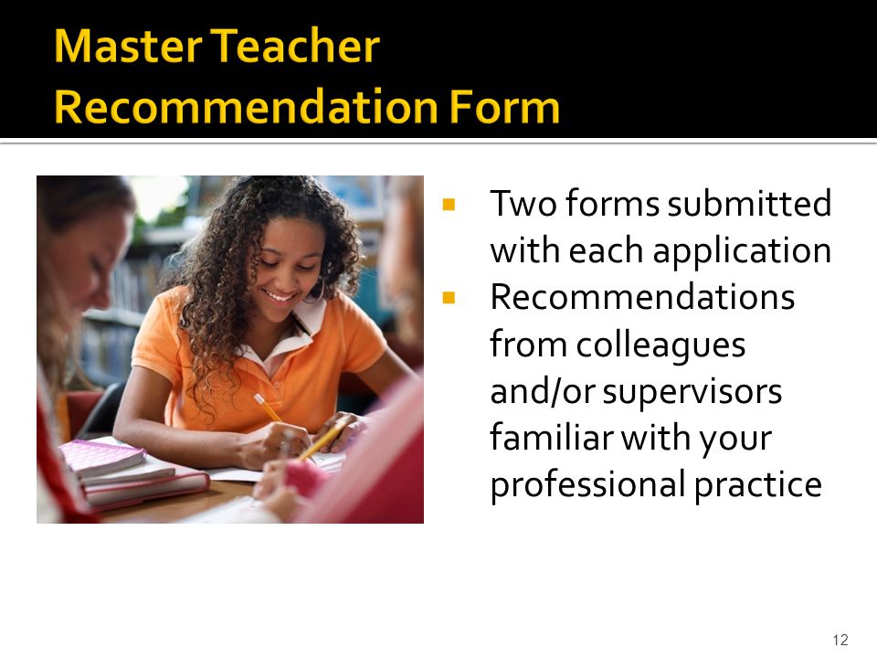  Two forms submitted with each application  Recommendations from colleagues and/or supervisors familiar with your professional practice 12