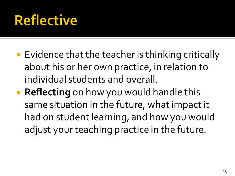  Evidence that the teacher is thinking critically about his or her own practice, in relation to individual students and overall.