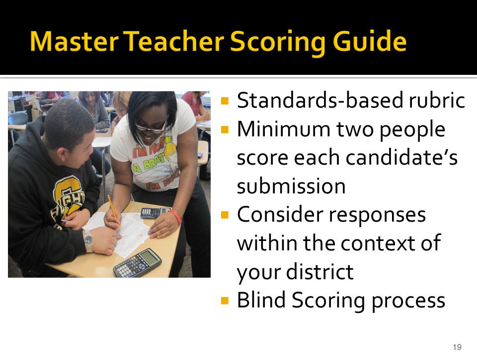  Standards-based rubric  Minimum two people score each candidate's submission  Consider responses within the context of your district  Blind Scori