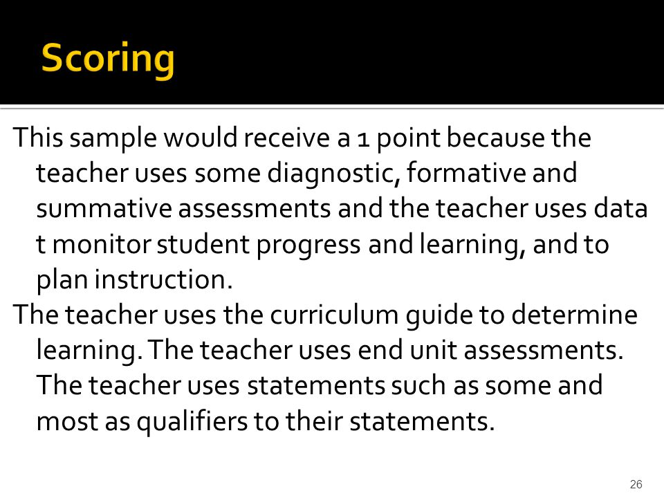 This sample would receive a 1 point because the teacher uses some diagnostic, formative and summative assessments and the teacher uses data t monitor student progress and learning, and to plan instruction.