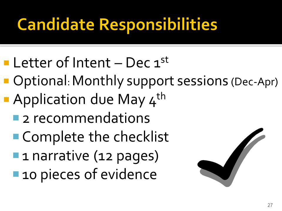  Letter of Intent – Dec 1 st  Optional : Monthly support sessions (Dec-Apr)  Application due May 4 th  2 recommendations  Complete the checklist  1 narrative (12 pages)  10 pieces of evidence 27