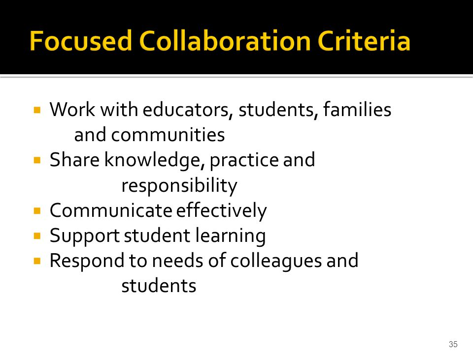  Work with educators, students, families and communities  Share knowledge, practice and responsibility  Communicate effectively  Support student learning  Respond to needs of colleagues and students 35