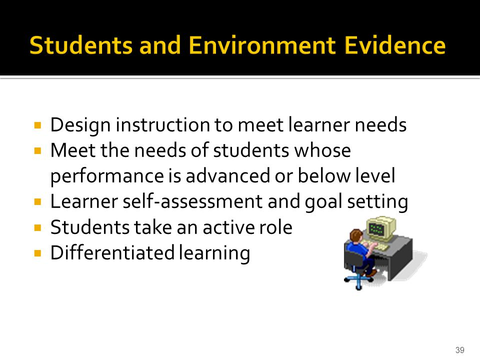  Design instruction to meet learner needs  Meet the needs of students whose performance is advanced or below level  Learner self-assessment and goal setting  Students take an active role  Differentiated learning 39