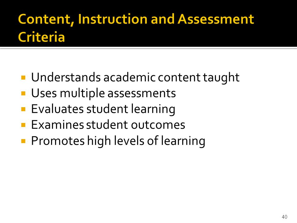  Understands academic content taught  Uses multiple assessments  Evaluates student learning  Examines student outcomes  Promotes high levels of learning 40