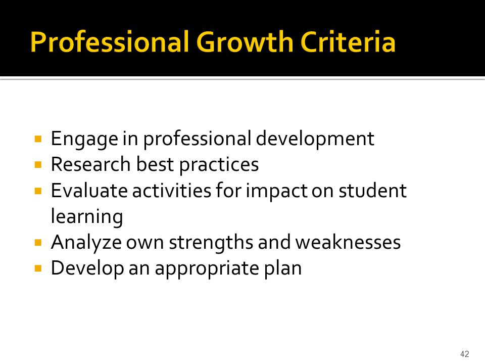  Engage in professional development  Research best practices  Evaluate activities for impact on student learning  Analyze own strengths and weaknesses  Develop an appropriate plan 42