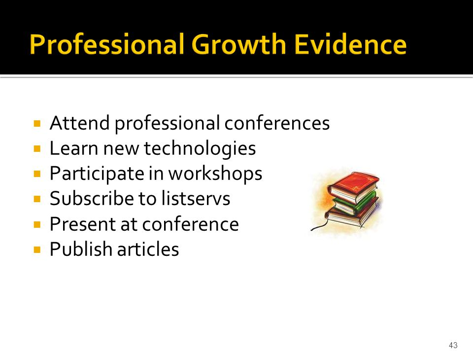  Attend professional conferences  Learn new technologies  Participate in workshops  Subscribe to listservs  Present at conference  Publish articles 43