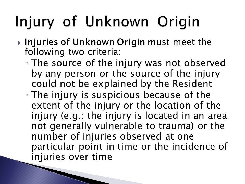  Injuries of Unknown Origin must meet the following two criteria: ◦ The source of the injury was not observed by any person or the source of the injury could not be explained by the Resident ◦ The injury is suspicious because of the extent of the injury or the location of the injury (e.g.: the injury is located in an area not generally vulnerable to trauma) or the number of injuries observed at one particular point in time or the incidence of injuries over time