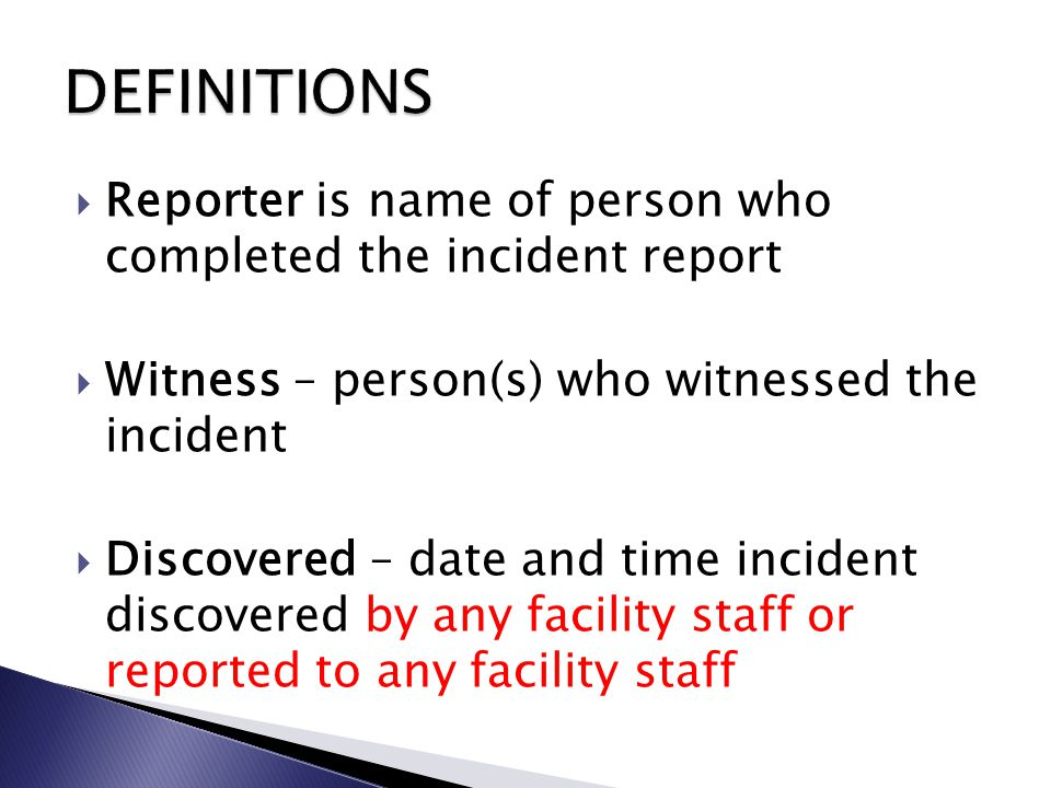  Reporter is name of person who completed the incident report  Witness – person(s) who witnessed the incident  Discovered – date and time incident discovered by any facility staff or reported to any facility staff