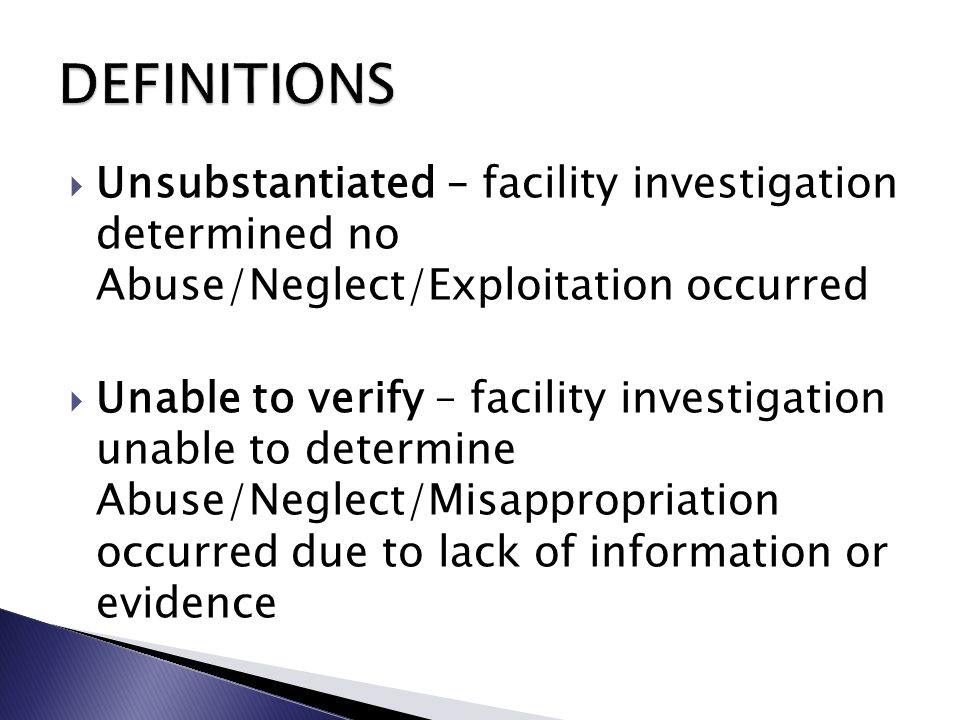  Unsubstantiated – facility investigation determined no Abuse/Neglect/Exploitation occurred  Unable to verify – facility investigation unable to determine Abuse/Neglect/Misappropriation occurred due to lack of information or evidence