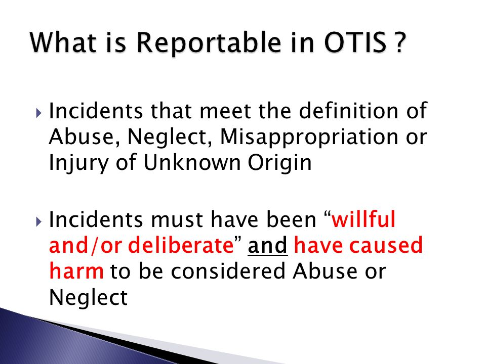  Incidents that meet the definition of Abuse, Neglect, Misappropriation or Injury of Unknown Origin  Incidents must have been willful and/or deliberate and have caused harm to be considered Abuse or Neglect