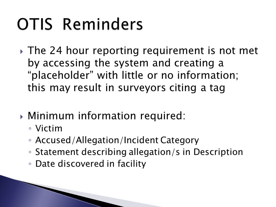  The 24 hour reporting requirement is not met by accessing the system and creating a placeholder with little or no information; this may result in surveyors citing a tag  Minimum information required: ◦ Victim ◦ Accused/Allegation/Incident Category ◦ Statement describing allegation/s in Description ◦ Date discovered in facility