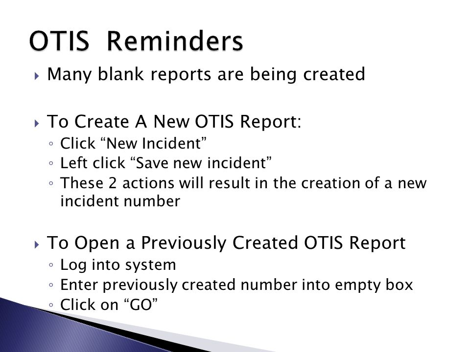  Many blank reports are being created  To Create A New OTIS Report: ◦ Click New Incident ◦ Left click Save new incident ◦ These 2 actions will result in the creation of a new incident number  To Open a Previously Created OTIS Report ◦ Log into system ◦ Enter previously created number into empty box ◦ Click on GO