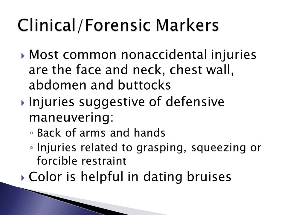  Most common nonaccidental injuries are the face and neck, chest wall, abdomen and buttocks  Injuries suggestive of defensive maneuvering: ◦ Back of arms and hands ◦ Injuries related to grasping, squeezing or forcible restraint  Color is helpful in dating bruises