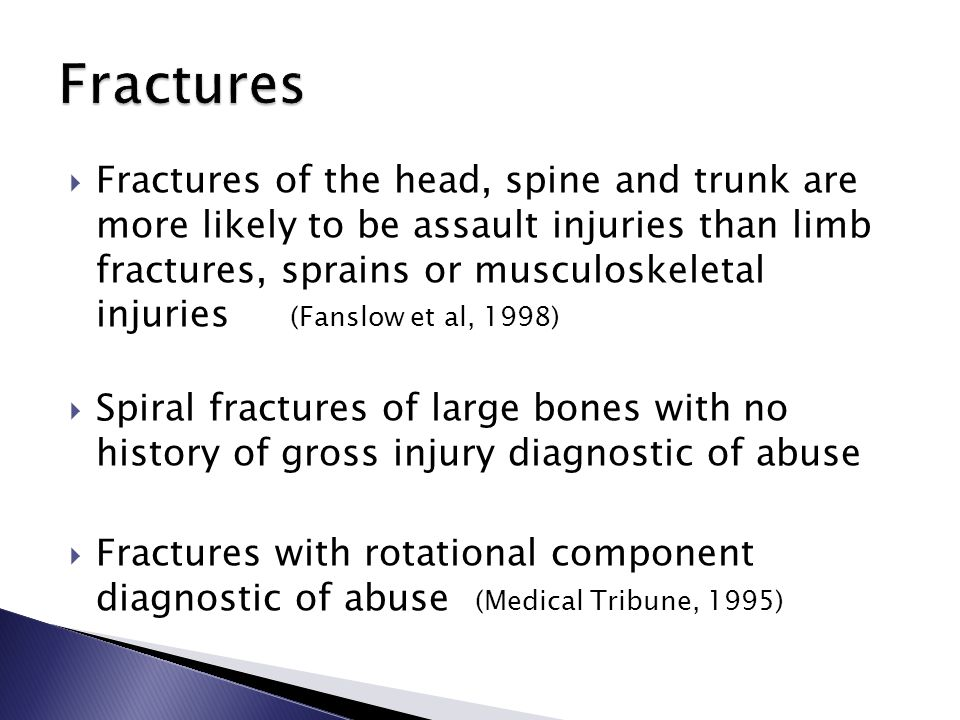  Fractures of the head, spine and trunk are more likely to be assault injuries than limb fractures, sprains or musculoskeletal injuries (Fanslow et al, 1998)  Spiral fractures of large bones with no history of gross injury diagnostic of abuse  Fractures with rotational component diagnostic of abuse (Medical Tribune, 1995)