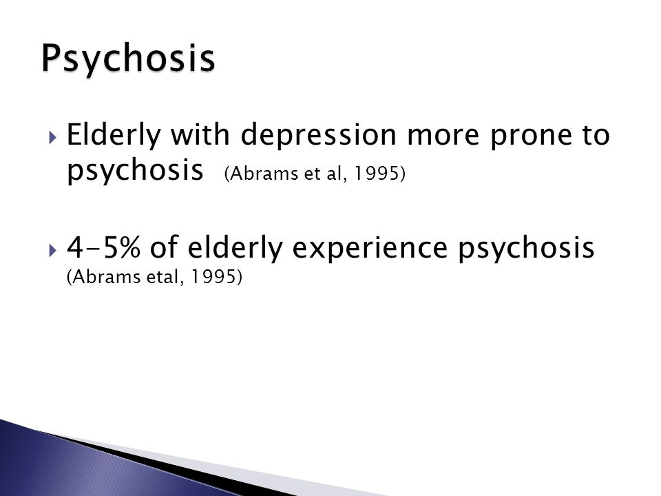  Elderly with depression more prone to psychosis (Abrams et al, 1995)  4-5% of elderly experience psychosis (Abrams etal, 1995)