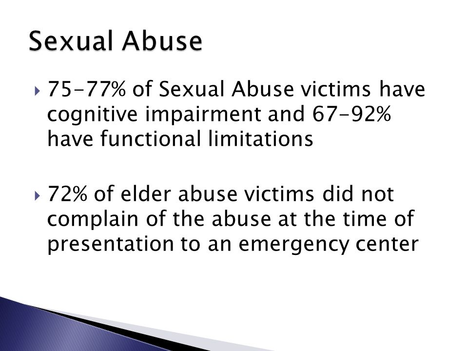  75-77% of Sexual Abuse victims have cognitive impairment and 67-92% have functional limitations  72% of elder abuse victims did not complain of the abuse at the time of presentation to an emergency center
