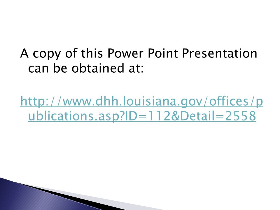 A copy of this Power Point Presentation can be obtained at: http://www.dhh.louisiana.gov/offices/p ublications.asp ID=112&Detail=2558