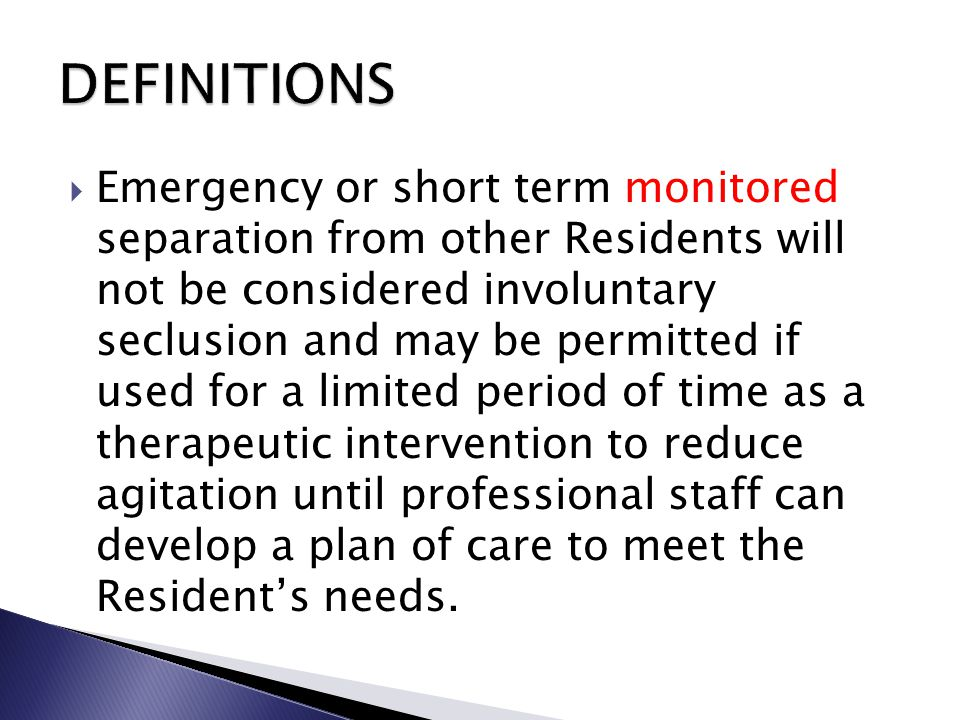  Emergency or short term monitored separation from other Residents will not be considered involuntary seclusion and may be permitted if used for a limited period of time as a therapeutic intervention to reduce agitation until professional staff can develop a plan of care to meet the Resident's needs.