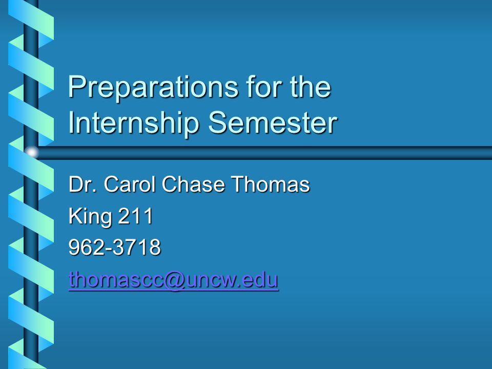 Preparations for the Internship Semester Dr. Carol Chase Thomas King 211 962-3718 thomascc@uncw.edu