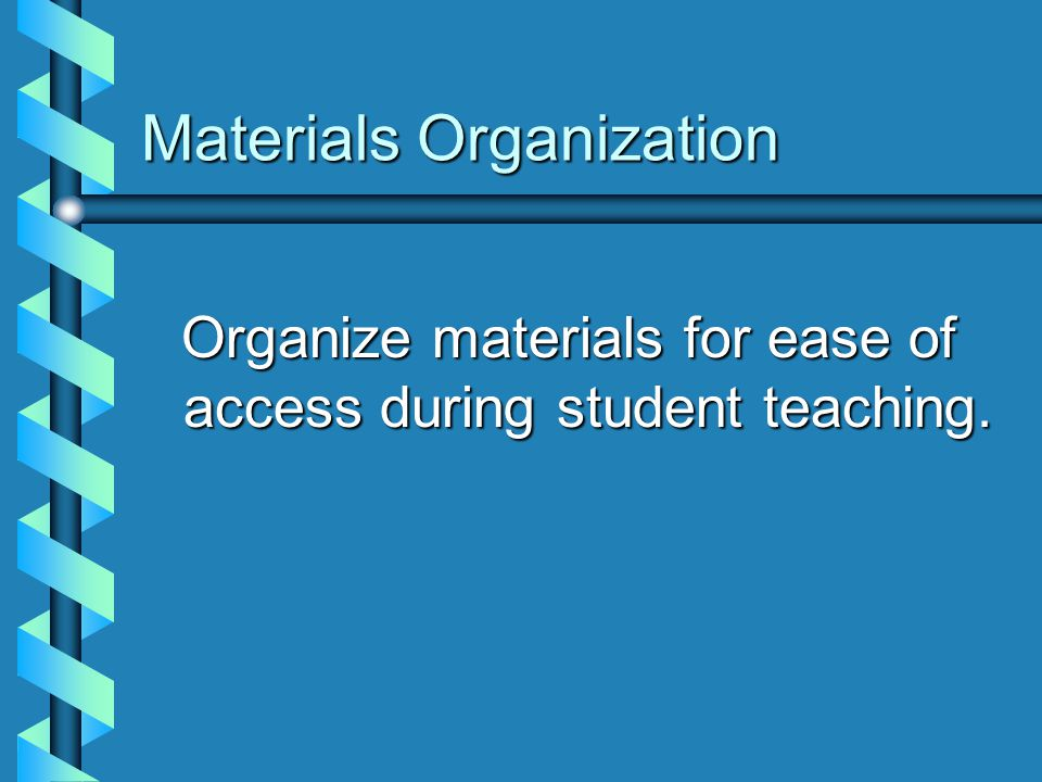Materials Organization Organize materials for ease of access during student teaching.