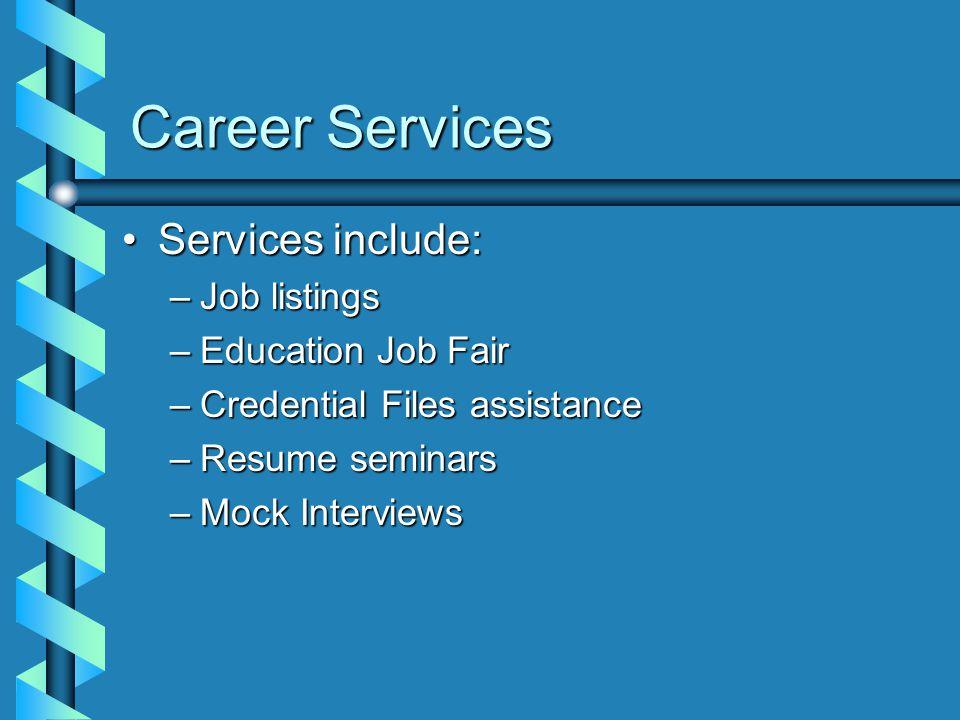 Career Services Services include:Services include: –Job listings –Education Job Fair –Credential Files assistance –Resume seminars –Mock Interviews