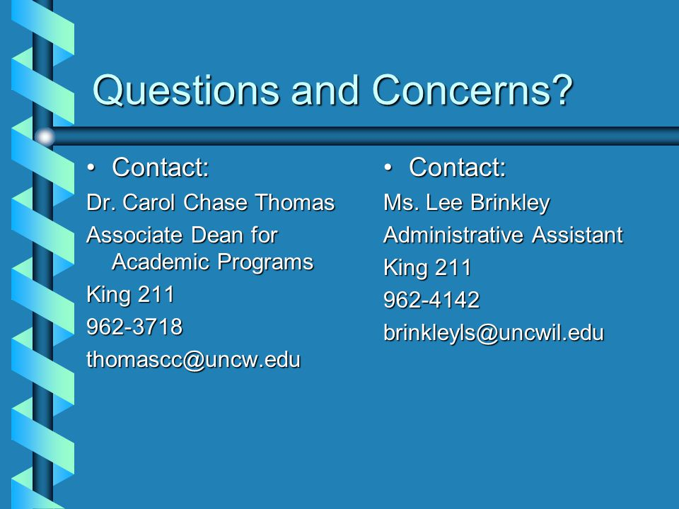 Questions and Concerns? Contact:Contact: Dr. Carol Chase Thomas Associate Dean for Academic Programs King 211 962-3718thomascc@uncw.edu Contact: Ms. L