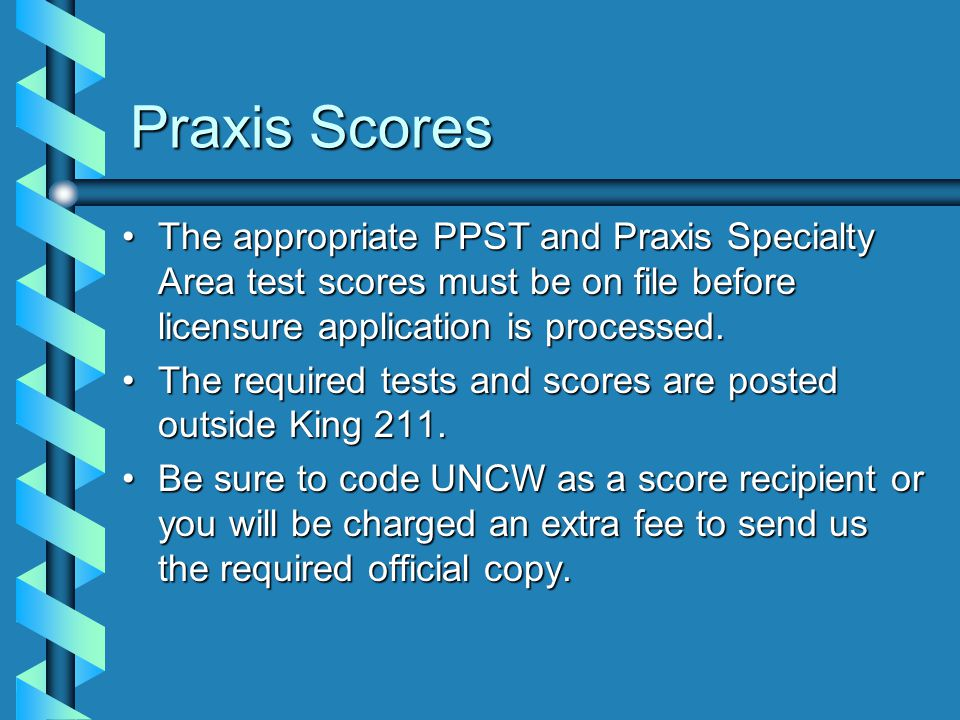 Praxis Scores The appropriate PPST and Praxis Specialty Area test scores must be on file before licensure application is processed.The appropriate PPST and Praxis Specialty Area test scores must be on file before licensure application is processed.