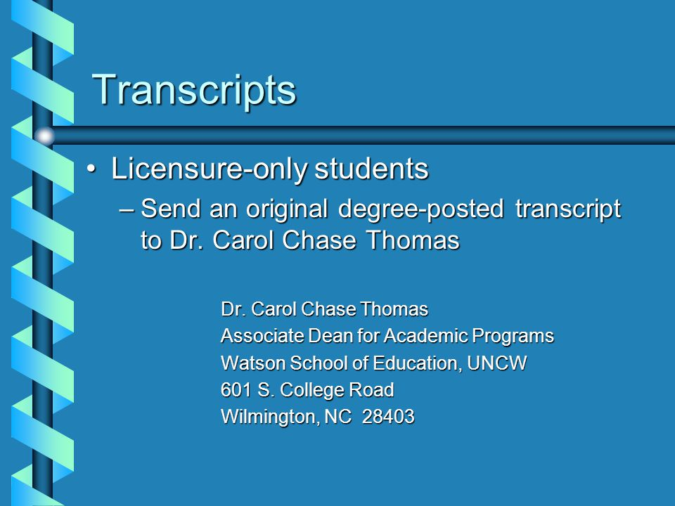 Transcripts Licensure-only studentsLicensure-only students –Send an original degree-posted transcript to Dr. Carol Chase Thomas Dr. Carol Chase Thomas