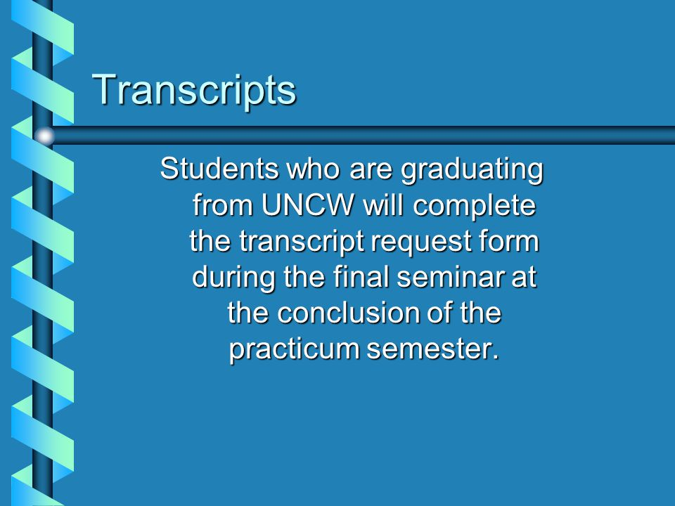Transcripts Students who are graduating from UNCW will complete the transcript request form during the final seminar at the conclusion of the practicu