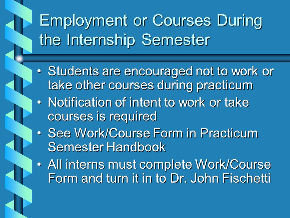 Employment or Courses During the Internship Semester Students are encouraged not to work or take other courses during practicumStudents are encouraged not to work or take other courses during practicum Notification of intent to work or take courses is requiredNotification of intent to work or take courses is required See Work/Course Form in Practicum Semester HandbookSee Work/Course Form in Practicum Semester Handbook All interns must complete Work/Course Form and turn it in to Dr.