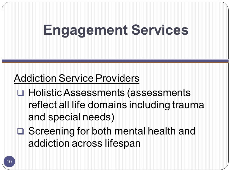 Engagement Services Addiction Service Providers  Holistic Assessments (assessments reflect all life domains including trauma and special needs)  Screening for both mental health and addiction across lifespan 10