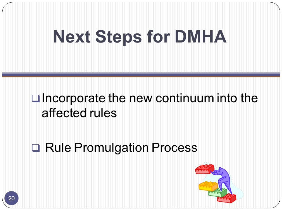 Next Steps for DMHA  Incorporate the new continuum into the affected rules  Rule Promulgation Process 20