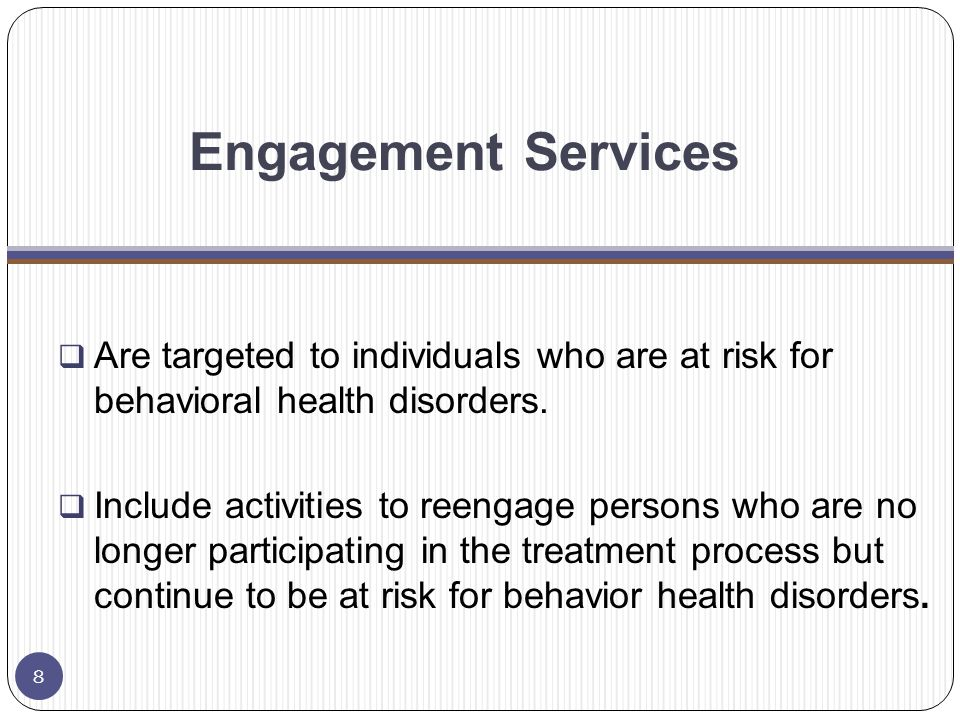 Engagement Services Community Mental Health Center  Holistic Assessments (assessments reflect all life domains including trauma and special needs)  Service Planning (including crisis)  Consumer/Family Education  Screening for both mental health and addiction across lifespan 9