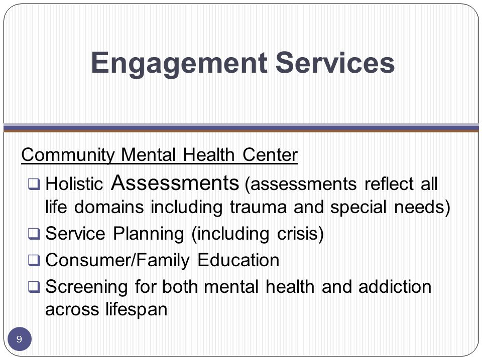 Engagement Services Community Mental Health Center  Holistic Assessments (assessments reflect all life domains including trauma and special needs)  Service Planning (including crisis)  Consumer/Family Education  Screening for both mental health and addiction across lifespan 9