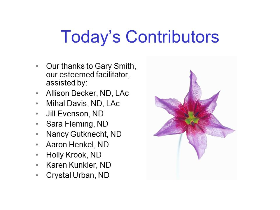 Today's Contributors Our thanks to Gary Smith, our esteemed facilitator, assisted by: Allison Becker, ND, LAc Mihal Davis, ND, LAc Jill Evenson, ND Sara Fleming, ND Nancy Gutknecht, ND Aaron Henkel, ND Holly Krook, ND Karen Kunkler, ND Crystal Urban, ND