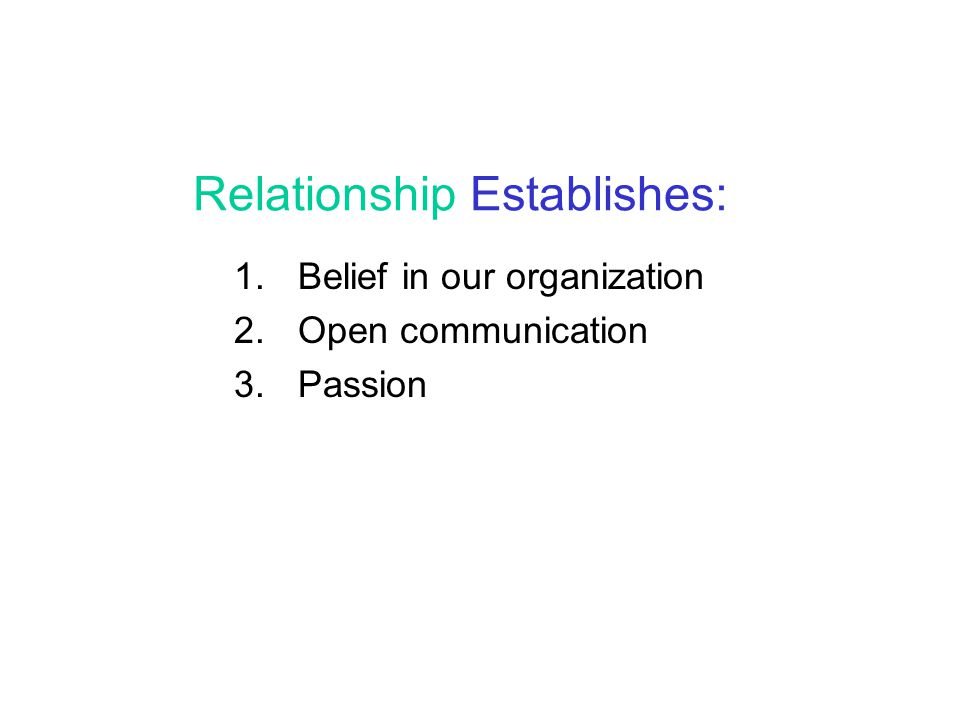 Relationship Establishes: 1. Belief in our organization 2. Open communication 3. Passion