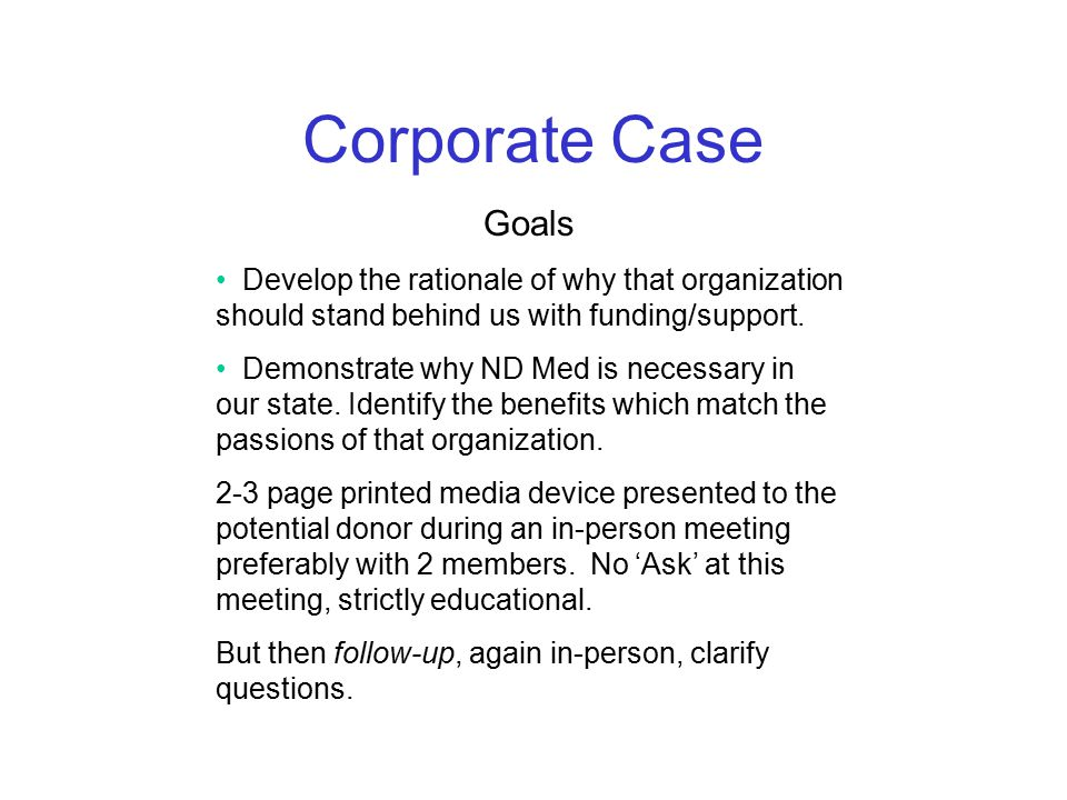 Corporate Case Goals Develop the rationale of why that organization should stand behind us with funding/support.