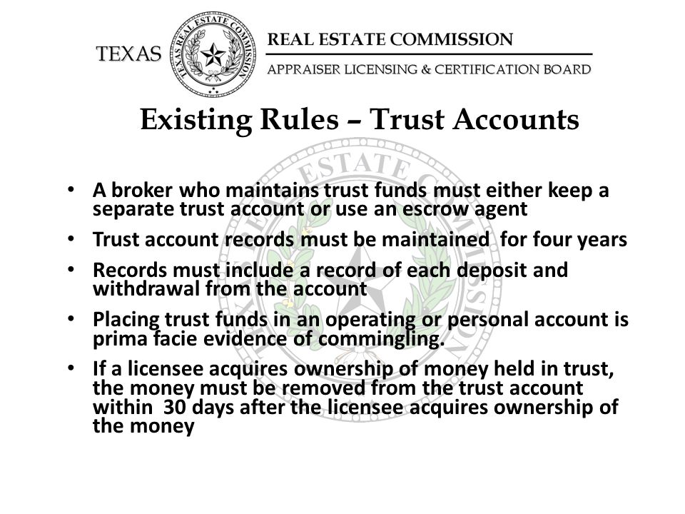 Existing Rules – Trust Accounts A broker who maintains trust funds must either keep a separate trust account or use an escrow agent Trust account records must be maintained for four years Records must include a record of each deposit and withdrawal from the account Placing trust funds in an operating or personal account is prima facie evidence of commingling.
