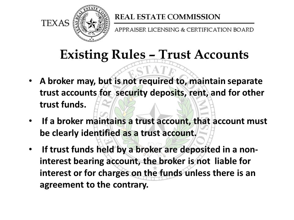 Existing Rules – Trust Accounts A broker may, but is not required to, maintain separate trust accounts for security deposits, rent, and for other trus