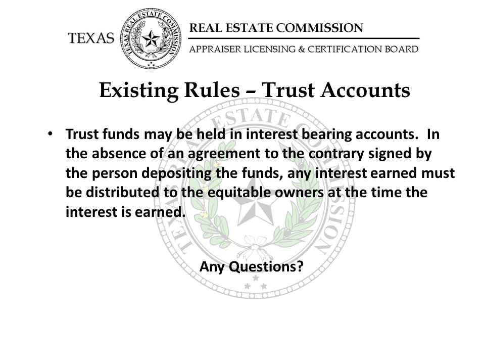 Existing Rules – Trust Accounts Trust funds may be held in interest bearing accounts. In the absence of an agreement to the contrary signed by the per
